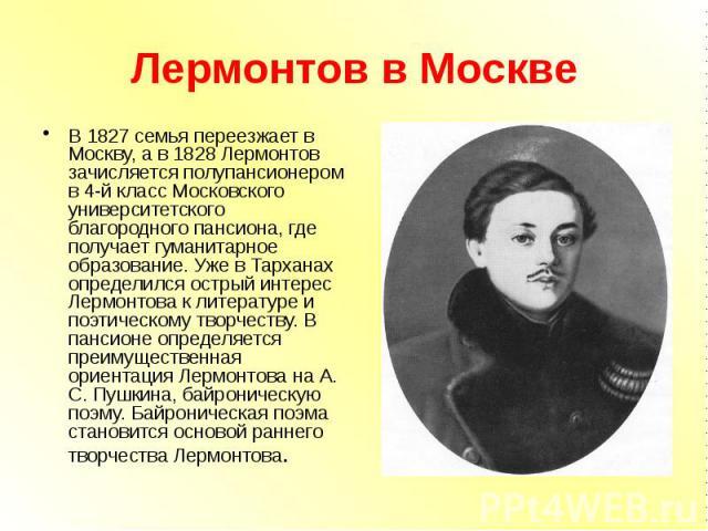 Лермонтов в Москве В 1827 семья переезжает в Москву, а в 1828 Лермонтов зачисляется полупансионером в 4-й класс Московского университетского благородного пансиона, где получает гуманитарное образование. Уже в Тарханах определился острый интерес Лерм…