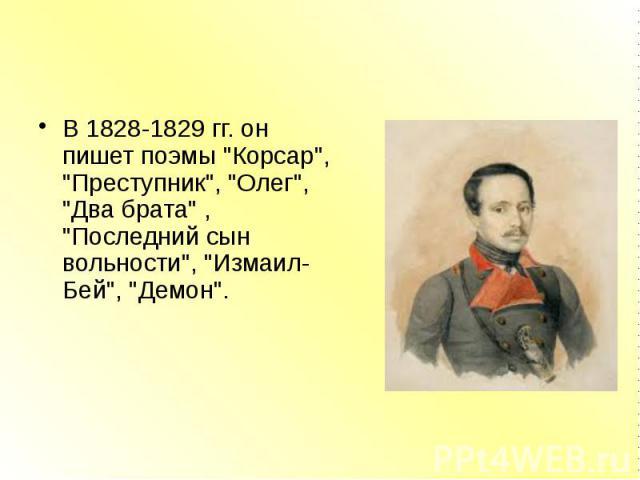 """В 1828-1829 гг. он пишет поэмы """"Корсар"""", """"Преступник"""", """"Олег"""", """"Два брата"""" , """"Последний сын вольности"""", """"Измаил-Бей"""", """"Демон""""."""
