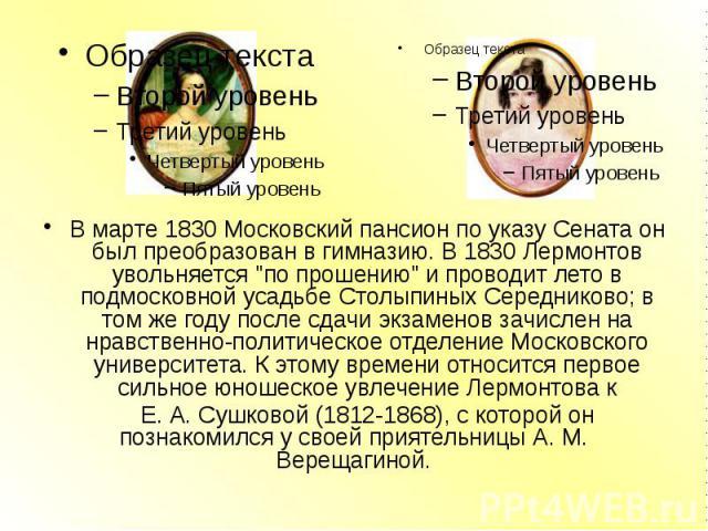 """В марте 1830 Московский пансион по указу Сената он был преобразован в гимназию. В 1830 Лермонтов увольняется """"по прошению"""" и проводит лето в подмосковной усадьбе Столыпиных Середниково; в том же году после сдачи экзаменов зачислен на нравс…"""