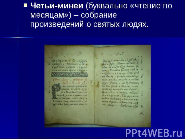 Четьи-минеи (буквально «чтение по месяцам») – собрание произведений о святых людях. Четьи-минеи (буквально «чтение по месяцам») – собрание произведений о святых людях.