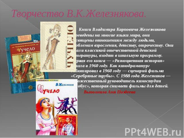 Творчество В.К.Железнякова.  Книги Владимира Карповича Железникова переведены на многие языки мира, они посвящены отношениям между людьми, проблемам взросления, детству, отрочеству. Они стали классикой отечественной детской литературы, входят …