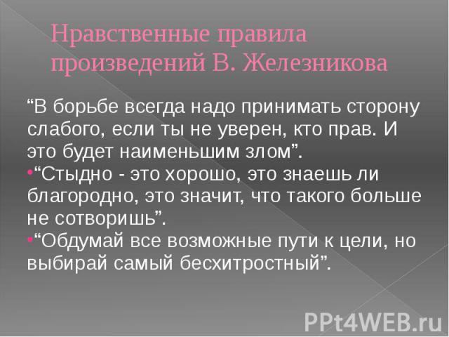 """Нравственные правила произведений В. Железникова """"В борьбе всегда надо принимать сторону слабого, если ты не уверен, кто прав. И это будет наименьшим злом"""". """"Стыдно - это хорошо, это знаешь ли благородно, это значит, что такого больше не сотворишь"""".…"""