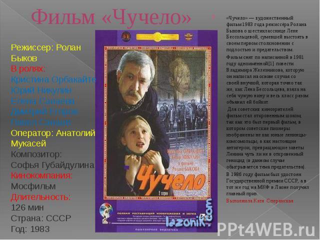 Фильм «Чучело» «Чучело» — художественный фильм 1983 года режиссёра Ролана Быкова о шестикласснице Лене Бессольцевой, сумевшей выстоять в своем первом столкновении с подлостью и предательством. Фильм снят по написанной в 1981 году одноимённой[1] пове…