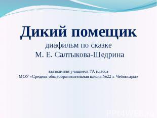 Дикий помещик диафильм по сказке М. Е. Салтыкова-Щедрина выполнили учащиеся 7А к