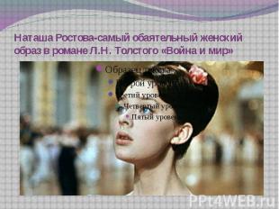 Наташа Ростова-самый обаятельный женский образ в романе Л.Н. Толстого «Война и м