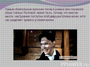 Самым обаятельным женским типом в романе мне показался образ Наташи Ростовой, мо