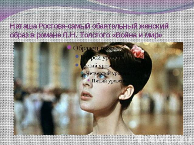 Наташа Ростова-самый обаятельный женский образ в романе Л.Н. Толстого «Война и мир»