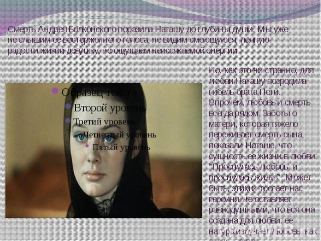 Смерть Андрея Болконского поразила Наташу до глубины души. Мы уже не слышим ее восторженного голоса, не видим смеющуюся, полную радости жизни девушку, не ощущаем неиссякаемой энергии.