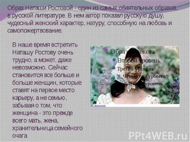 Образ Наташи Ростовой - один из самых обаятельных образов, в русской литературе. В нем автор показал русскую душу, чудесный женский характер, натуру, способную на любовь и самопожертвование.