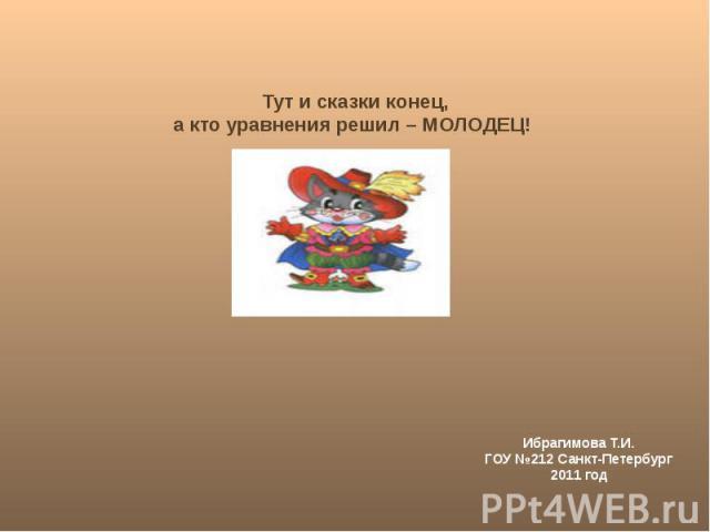 Тут и сказки конец, а кто уравнения решил – МОЛОДЕЦ! Ибрагимова Т.И. ГОУ №212 Санкт-Петербург 2011 год