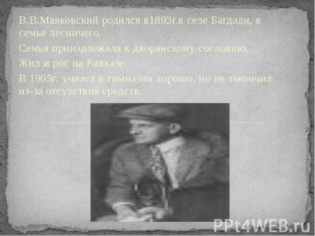 В.В.Маяковский родился в1893г.в селе Багдади, в семье лесничего. В.В.Маяковский родился в1893г.в селе Багдади, в семье лесничего. Семья принадлежала к дворянскому сословию. Жил и рос на Кавказе. В 1905г. учился в гимназии хорошо, но не закончил из-з…