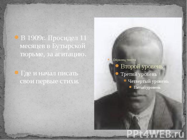 В 1909г. Просидел 11 месяцев в Бутырской тюрьме, за агитацию. Где и начал писать свои первые стихи.