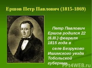 Ершов Петр Павлович (1815-1869) Петр Павлович Ершов родился 22 (6.III.) февраля