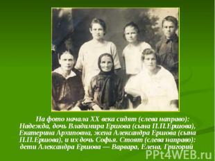 На фото начала ХХ века сидят (слева направо): Надежда, дочь Владимира Ершова (сы