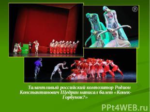 Талантливый российский композитор Родион Константинович Щедрин написал балет «Ко