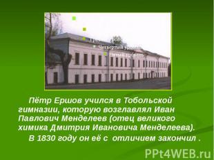 Пётр Ершов учился в Тобольской гимназии, которую возглавлял Иван Павлович Мендел