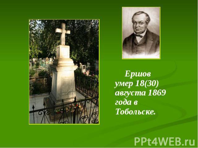 Ершов умер 18(30) августа 1869 года в Тобольске. Ершов умер 18(30) августа 1869 года в Тобольске.