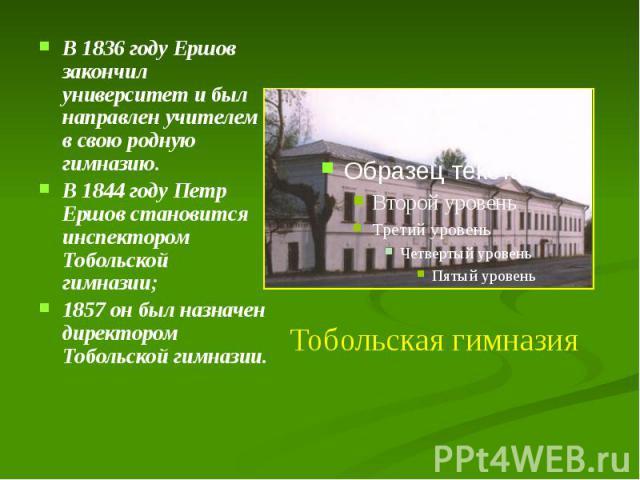 В 1836 году Ершов закончил университет и был направлен учителем в свою родную гимназию. В 1836 году Ершов закончил университет и был направлен учителем в свою родную гимназию. В 1844 году Петр Ершов становится инспектором Тобольской гимназии; 1857 о…