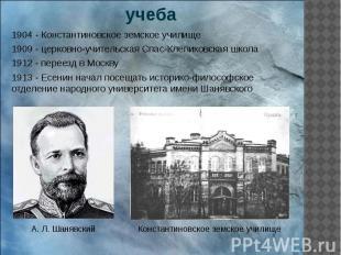 учеба 1904 - Константиновское земское училище 1909 - церковно-учительская Спас-К