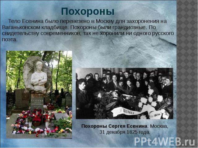 Похороны Тело Есенина было перевезено в Москву для захоронения на Ваганьковском кладбище. Похороны были грандиозные. По свидетельству современников, так не хоронили ни одного русского поэта.
