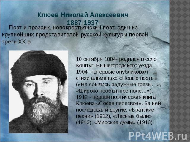 Клюев Николай Алексеевич 1887-1937 Поэт и прозаик, новокрестьянский поэт, один из крупнейших представителей русской культуры первой трети ХХ в.