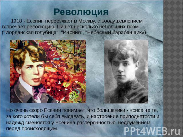"""Революция 1918 - Есенин переезжает в Москву, с воодушевлением встречает революцию. Пишет несколько небольших поэм (""""Иорданская голубица"""", """"Инония"""", """"Небесный барабанщик«)"""