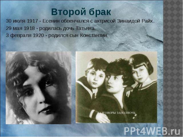 Второй брак 30 июля 1917 - Есенин обвенчался с актрисой Зинаидой Райх. 29 мая 1918 - родилась дочь Татьяна. 3 февраля 1920 - родился сын Константин.