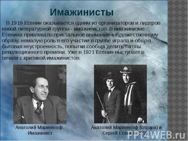 Имажинисты В 1919 Есенин оказывается одним из организаторов и лидеров новой литературной группы - имажинистов. В имажинизме Есенина привлекало пристальное внимание к художественному образу, немалую роль в его участии в группе играла и общая бытовая …