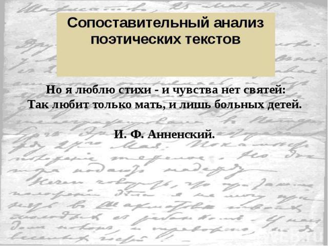Но я люблю стихи - и чувства нет святей: Но я люблю стихи - и чувства нет святей: Так любит только мать, и лишь больных детей. И. Ф. Анненский.