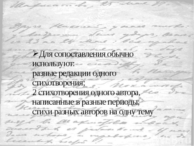 Для сопоставления обычно используют: разные редакции одного стихотворения; 2 стихотворения одного автора, написанные в разные периоды; стихи разных авторов на одну тему