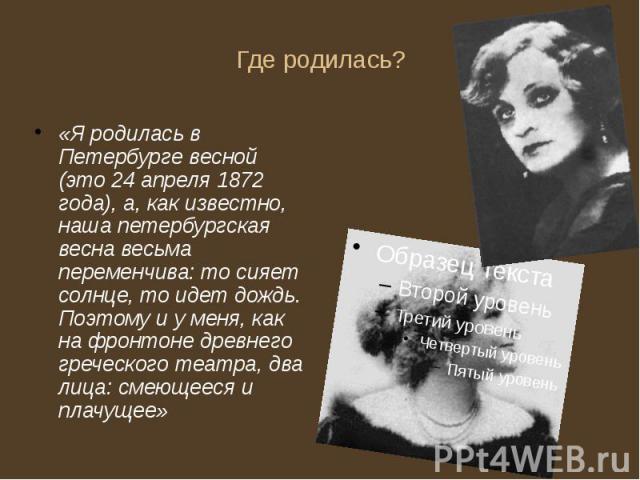 Где родилась? «Я родилась в Петербурге весной (это 24 апреля 1872 года), а, как известно, наша петербургская весна весьма переменчива: то сияет солнце, то идет дождь. Поэтому и у меня, как на фронтоне древнего греческого театра, два лица: смеющееся …