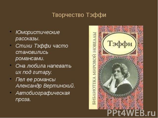 Творчество Тэффи Юмористические рассказы. Стихи Тэффи часто становились романсами. Она любила напевать их под гитару. Пел ее романсы Александр Вертинский. Автобиографическая проза.