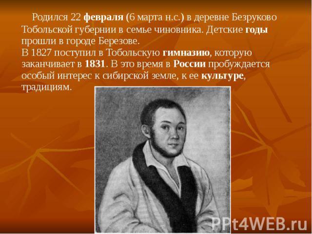 Родился 22 февраля (6 марта н.с.) в деревне Безруково Тобольской губернии в семье чиновника. Детские годы прошли в городе Березове. В 1827 поступил в Тобольскую гимназию, которую заканчивает в 1831. В это время в России пробуждается особый интерес к…
