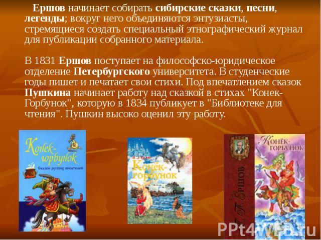 Ершов начинает собирать сибирские сказки, песни, легенды; вокруг него объединяются энтузиасты, стремящиеся создать специальный этнографический журнал для публикации собранного материала. В 1831 Ершов поступает на философско-юридическое отделение Пет…