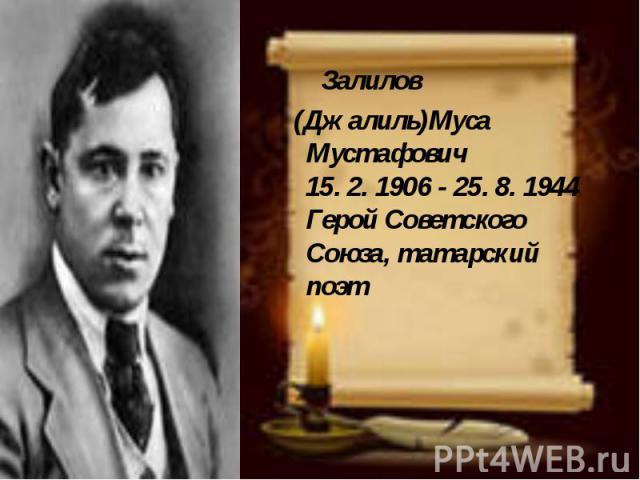 Залилов Залилов (Джалиль)Муса Мустафович 15. 2. 1906 - 25. 8. 1944 Герой Советского Союза, татарский поэт