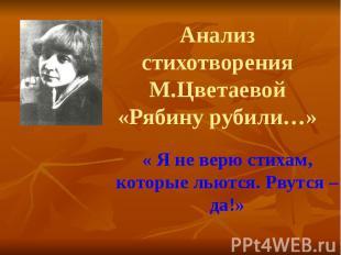 Анализ стихотворения М.Цветаевой «Рябину рубили…» « Я не верю стихам, которые ль