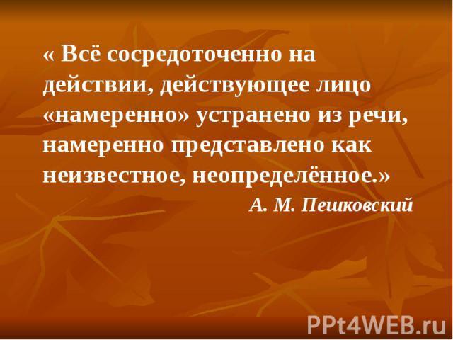 « Всё сосредоточенно на действии, действующее лицо «намеренно» устранено из речи, намеренно представлено как неизвестное, неопределённое.» А. М. Пешковский