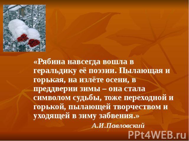 «Рябина навсегда вошла в геральдику её поэзии. Пылающая и горькая, на излёте осени, в преддверии зимы – она стала символом судьбы, тоже переходной и горькой, пылающей творчеством и уходящей в зиму забвения.» А.И.Павловский