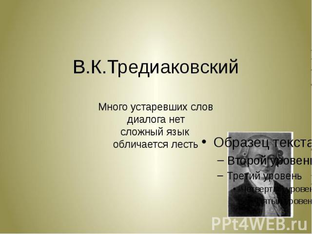 В.К.Тредиаковский Много устаревших слов диалога нет сложный язык обличается лесть