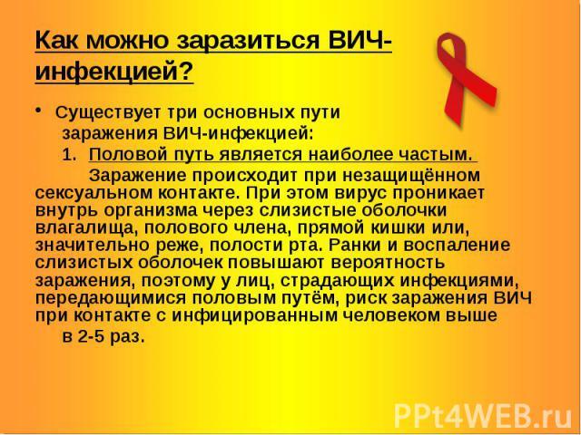 Как можно заразиться ВИЧ-инфекцией? Существует три основных пути заражения ВИЧ-инфекцией: 1. Половой путь является наиболее частым. Заражение происходит при незащищённом сексуальном контакте. При этом вирус проникает внутрь организма через слизистые…