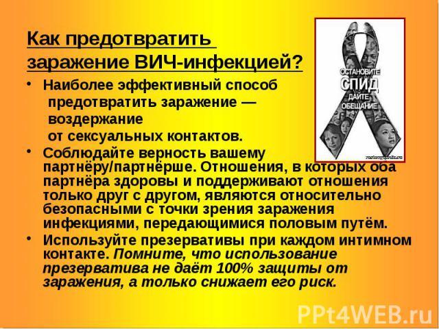 Как предотвратить заражение ВИЧ-инфекцией? Наиболее эффективный способ предотвратить заражение — воздержание от сексуальных контактов. Соблюдайте верность вашему партнёру/партнёрше. Отношения, вкоторых оба партнёра здоровы и поддерживают отнош…
