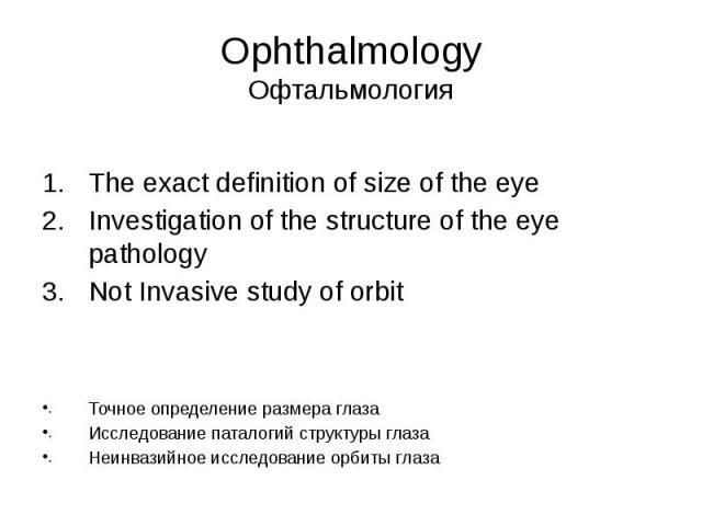 Ophthalmology Офтальмология The exact definition of size of the eye Investigation of the structure of the eye pathology Not Invasive study of orbit Точное определение размера глаза Исследование паталогий структуры глаза Неинвазийное исследование орб…