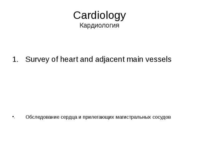 Cardiology Кардиология Survey of heart and adjacent main vessels Обследование сердца и прилегающих магистральных сосудов