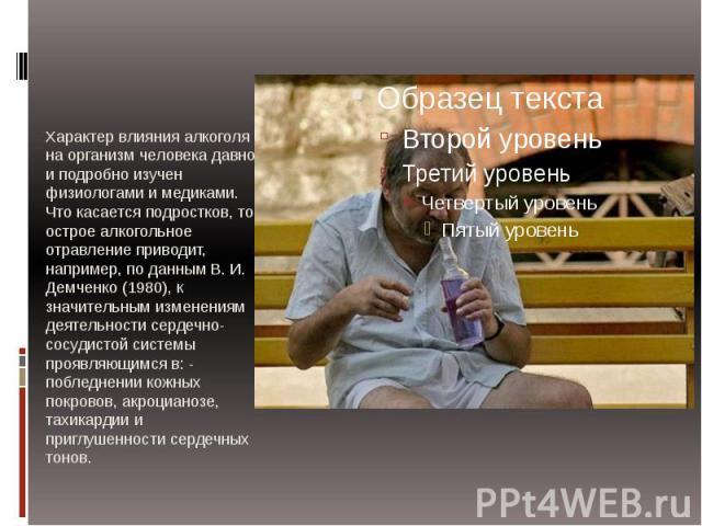 Характер влияния алкоголя на организм человека давно и подробно изучен физиологами и медиками. Что касается подростков, то острое алкогольное отравление приводит, например, по данным В. И. Демченко (1980), к значительным изменениям деятельности серд…