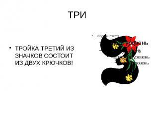 ТРИ ТРОЙКА ТРЕТИЙ ИЗ ЗНАЧКОВ СОСТОИТ ИЗ ДВУХ КРЮЧКОВ!