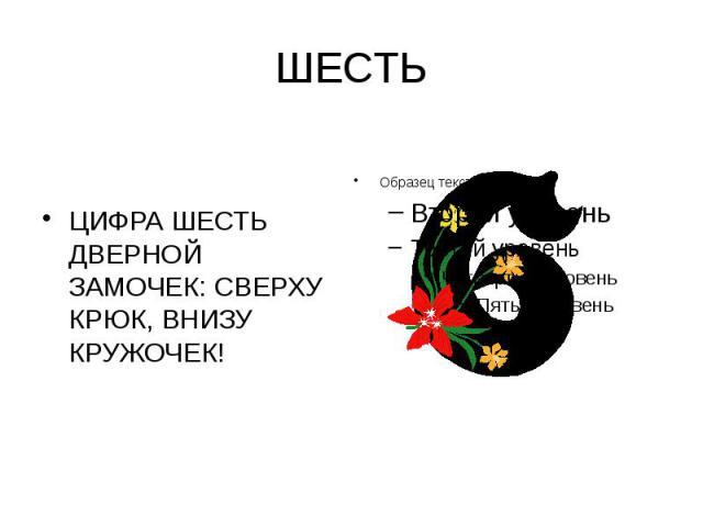 ШЕСТЬ ЦИФРА ШЕСТЬ ДВЕРНОЙ ЗАМОЧЕК: СВЕРХУ КРЮК, ВНИЗУ КРУЖОЧЕК!