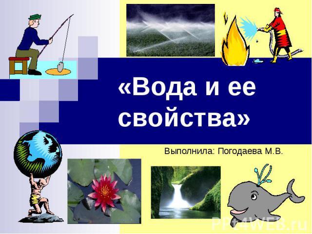 «Вода и ее свойства» Выполнила: Погодаева М.В.