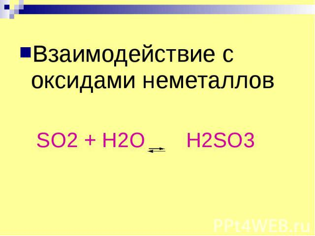 Взаимодействие с оксидами неметаллов Взаимодействие с оксидами неметаллов SO2 + H2O H2SO3