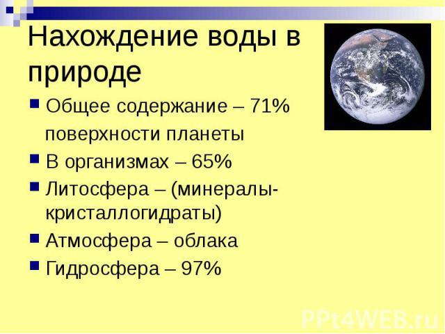 Нахождение воды в природе Общее содержание – 71% поверхности планеты В организмах – 65% Литосфера – (минералы-кристаллогидраты) Атмосфера – облака Гидросфера – 97%