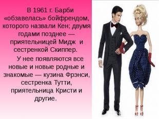 В1961г. Барби «обзавелась» бойфрендом, которого назвали Кен; двумя г